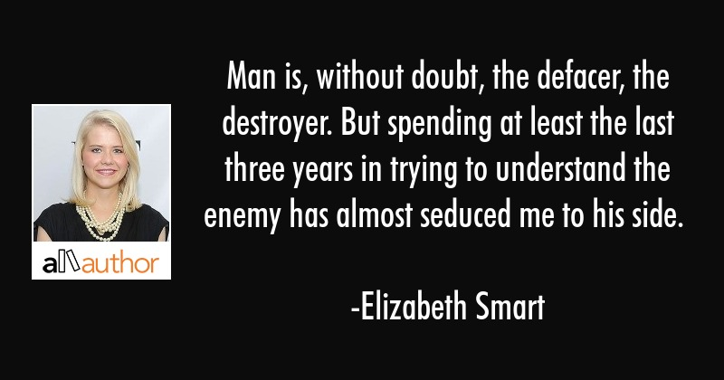 Man is, without doubt, the defacer, the destroyer. But spending at least the last three years in... - Elizabeth Smart Quote