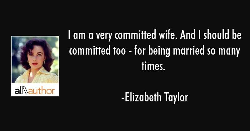 I am a very committed wife. And I should be committed too - for being married so many times. - Elizabeth Taylor Quote