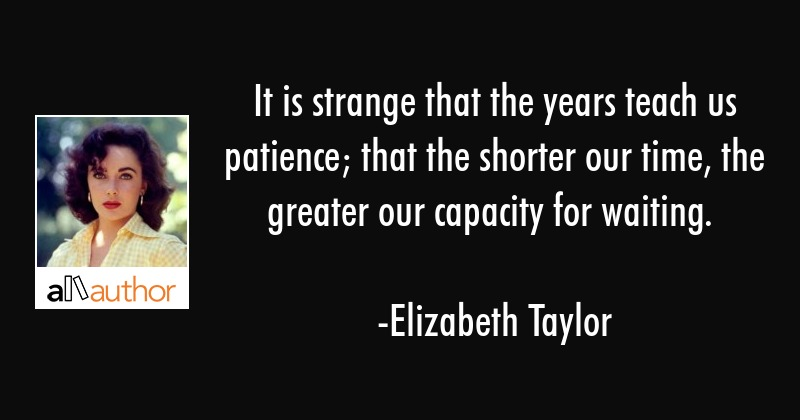 It is strange that the years teach us patience; that the shorter our time, the greater our capacity... - Elizabeth Taylor Quote