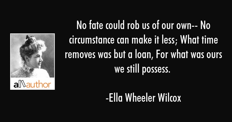 No fate could rob us of our own-- No circumstance can make it less; What time removes was but a... - Ella Wheeler Wilcox Quote