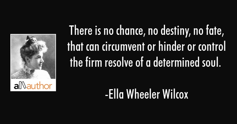 There is no chance, no destiny, no fate, that can circumvent or hinder or control the firm resolve... - Ella Wheeler Wilcox Quote