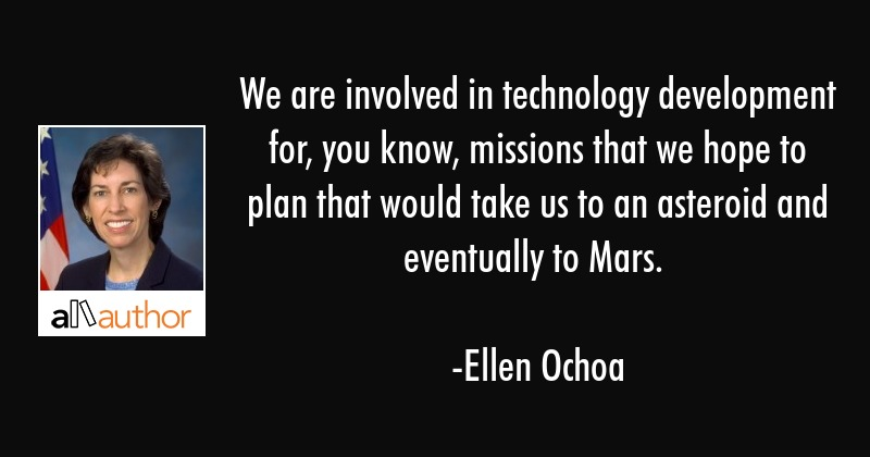 We are involved in technology development for, you know, missions that we hope to plan that would... - Ellen Ochoa Quote