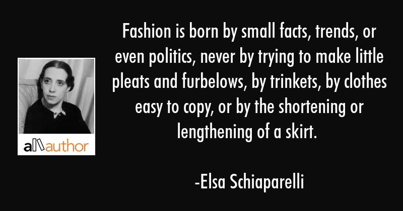 Fashion is born by small facts, trends, or even politics, never by trying to make little pleats and... - Elsa Schiaparelli Quote