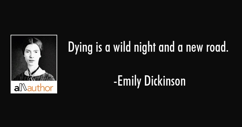 Dying is a wild night and a new road. - Emily Dickinson Quote
