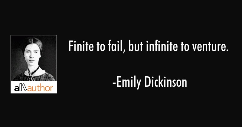 Finite to fail, but infinite to venture. - Emily Dickinson Quote