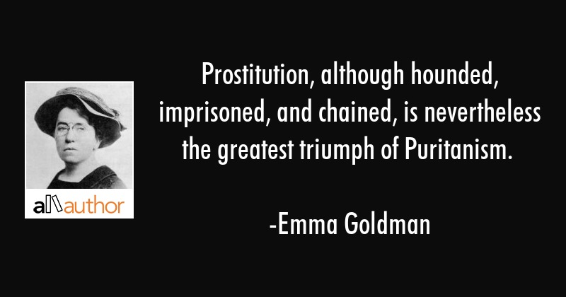 Prostitution, although hounded, imprisoned, and chained, is nevertheless the greatest triumph of... - Emma Goldman Quote