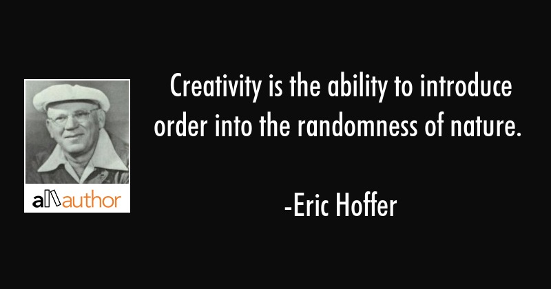 Creativity is the ability to introduce order into the randomness of nature. - Eric Hoffer Quote