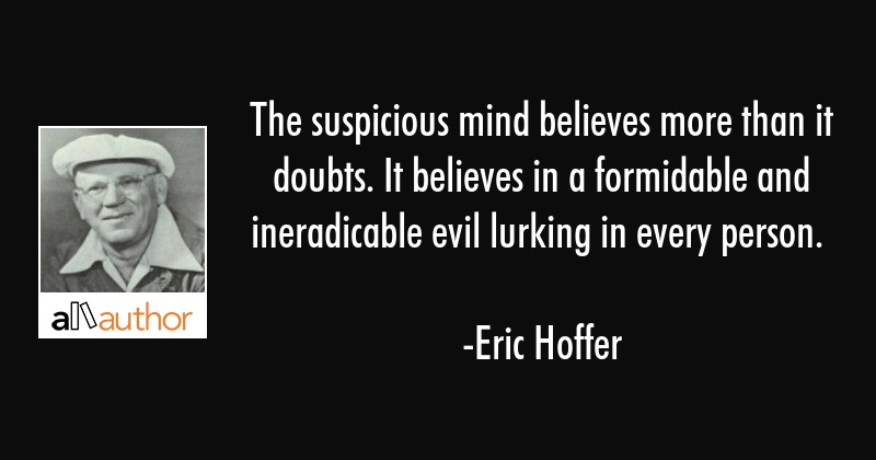 The suspicious mind believes more than it doubts. It believes in a formidable and ineradicable evil... - Eric Hoffer Quote