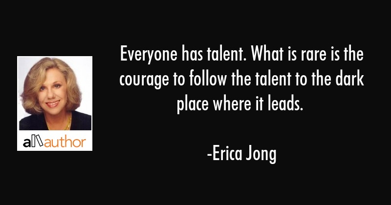Everyone has talent. What is rare is the courage to follow the talent to the dark place where it... - Erica Jong Quote