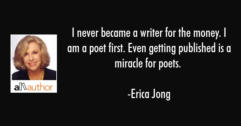 I never became a writer for the money. I am a poet first. Even getting published is a miracle for... - Erica Jong Quote