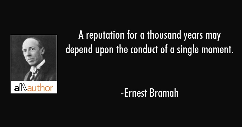 A reputation for a thousand years may depend upon the conduct of a single moment. - Ernest Bramah Quote