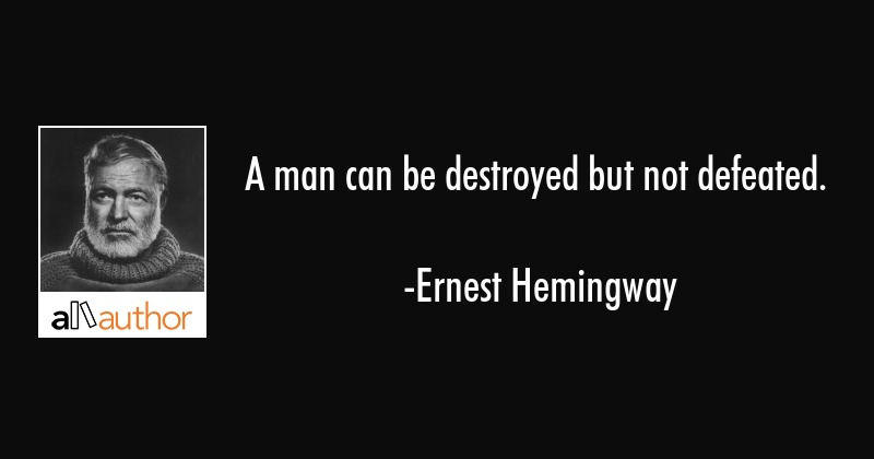 A man can be destroyed but not defeated. - Ernest Hemingway Quote