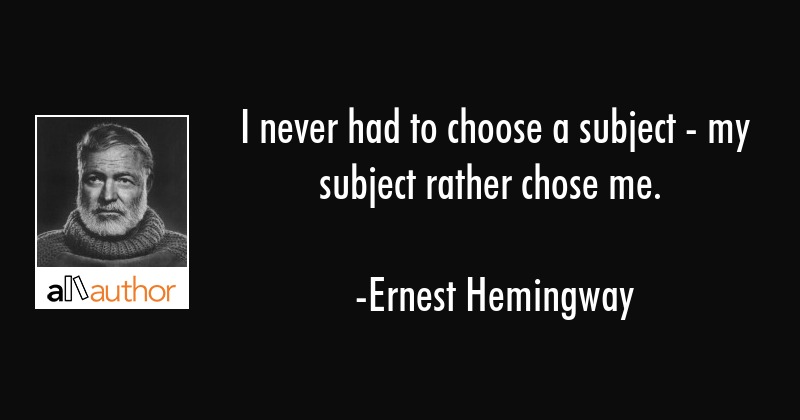 I never had to choose a subject - my subject rather chose me. - Ernest Hemingway Quote
