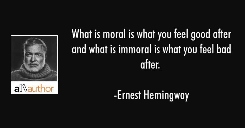 What is moral is what you feel good after and what is immoral is what you feel bad after. - Ernest Hemingway Quote