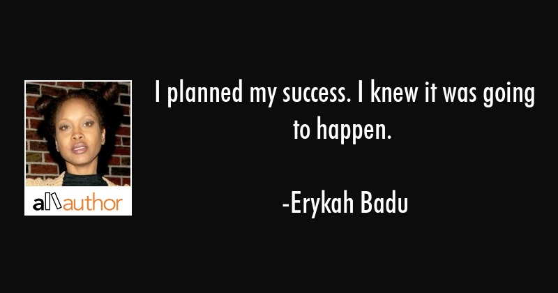 I planned my success. I knew it was going to happen. - Erykah Badu Quote