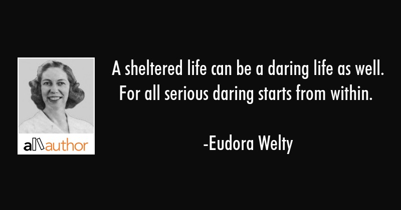 A sheltered life can be a daring life as well. For all serious daring starts from within. - Eudora Welty Quote