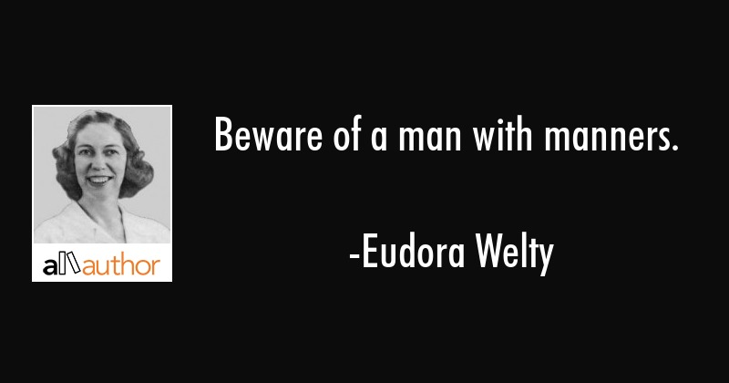 Beware of a man with manners. - Eudora Welty Quote