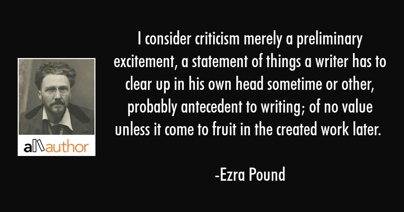 I consider criticism merely a preliminary excitement, a statement of things a writer has to clear... - Ezra Pound Quote