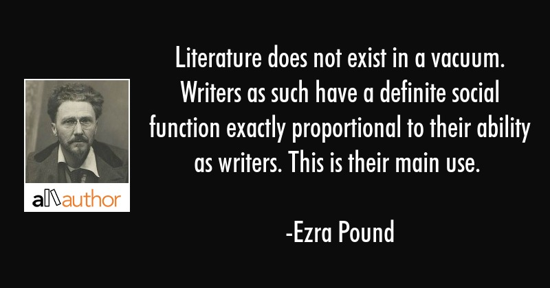 Literature does not exist in a vacuum. Writers as such have a definite social function exactly... - Ezra Pound Quote