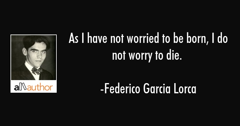 As I have not worried to be born, I do not worry to die. - Federico Garcia Lorca Quote