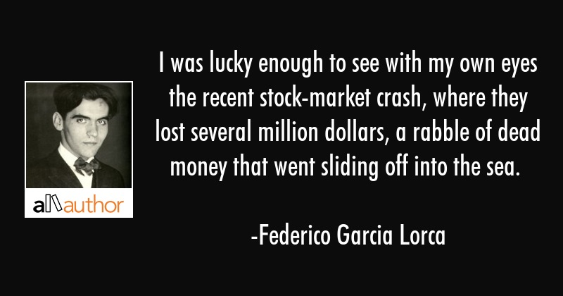 I was lucky enough to see with my own eyes the recent stock-market crash, where they lost several... - Federico Garcia Lorca Quote