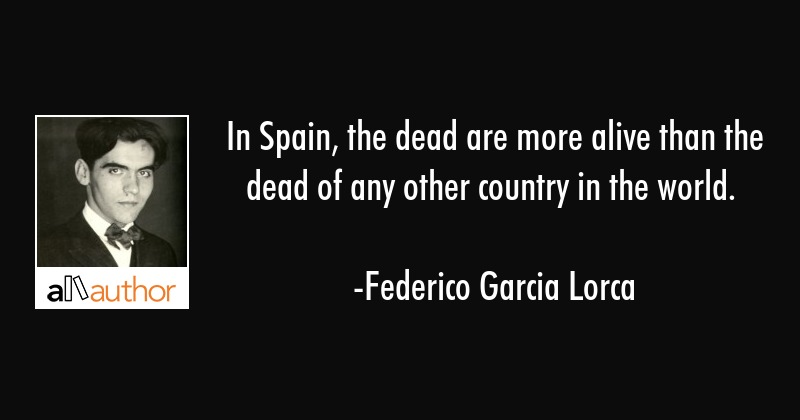 In Spain, the dead are more alive than the dead of any other country in the world. - Federico Garcia Lorca Quote