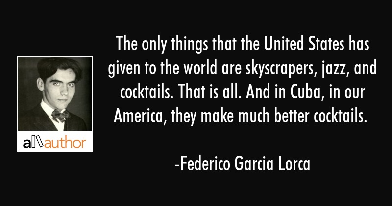 The only things that the United States has given to the world are skyscrapers, jazz, and cocktails.... - Federico Garcia Lorca Quote
