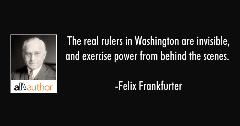 The real rulers in Washington are invisible, and exercise power from behind the scenes. - Felix Frankfurter Quote