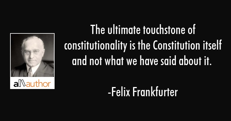 The ultimate touchstone of constitutionality is the Constitution itself and not what we have said... - Felix Frankfurter Quote