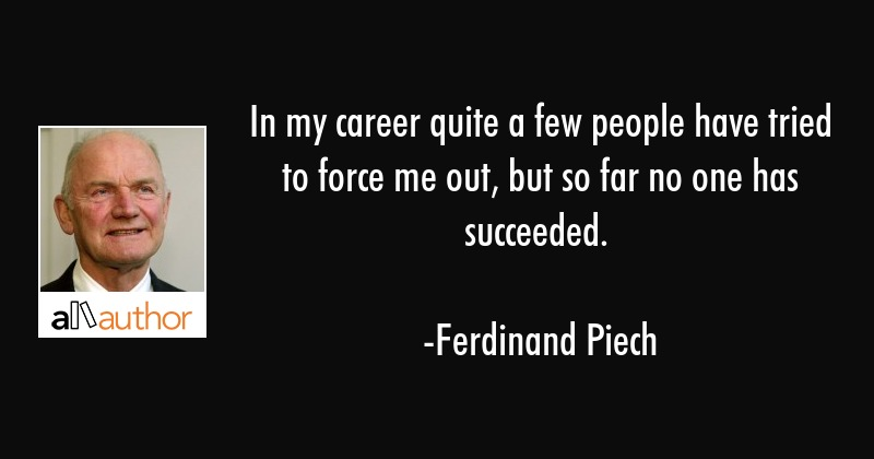 In my career quite a few people have tried to force me out, but so far no one has succeeded. - Ferdinand Piech Quote