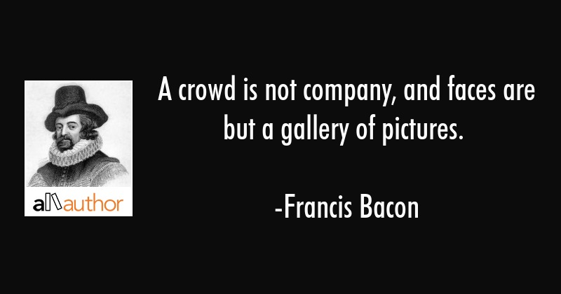 A Crowd Is Not Company And Faces Are But A Quote