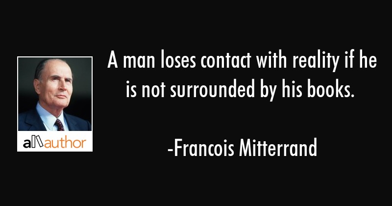 A man loses contact with reality if he is not surrounded by his books. - Francois Mitterrand Quote