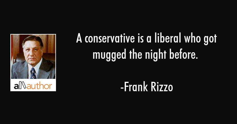 A conservative is a liberal who got mugged the night before. - Frank Rizzo Quote