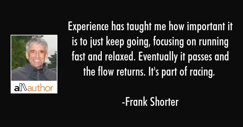 Experience has taught me how important it is to just keep going, focusing on running fast and... - Frank Shorter Quote