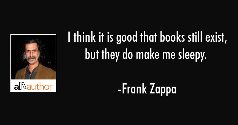 I think it is good that books still exist, but they do make me sleepy. - Frank Zappa Quote