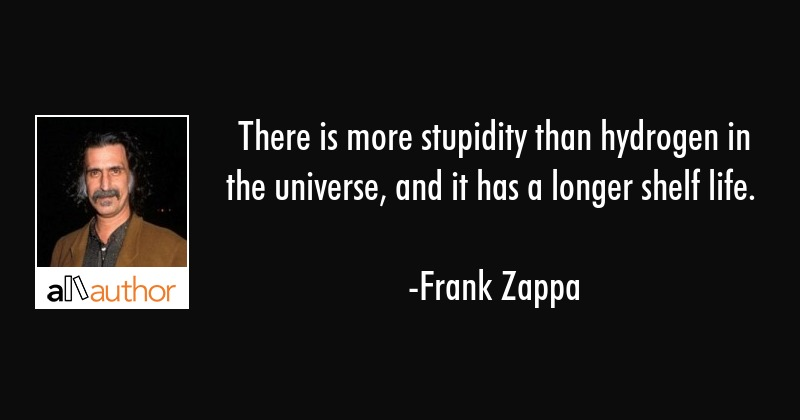 There is more stupidity than hydrogen in the universe, and it has a longer shelf life. - Frank Zappa Quote