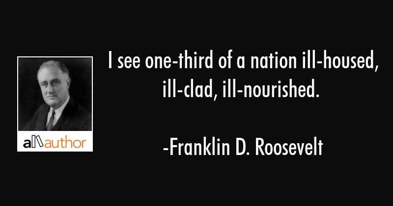 I see one-third of a nation ill-housed, ill-clad, ill-nourished. - Franklin D. Roosevelt Quote