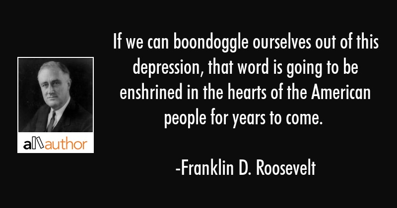 If we can boondoggle ourselves out of this depression, that word is going to be enshrined in the... - Franklin D. Roosevelt Quote