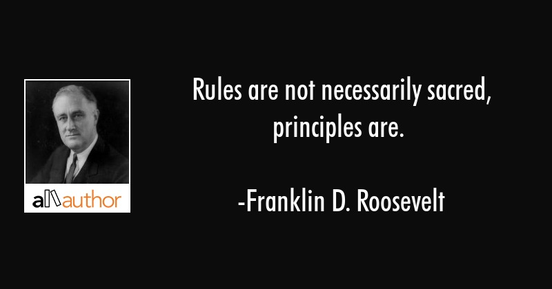 Rules are not necessarily sacred, principles are. - Franklin D. Roosevelt Quote