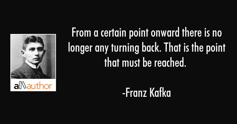 From a certain point onward there is no longer any turning back. That is the point that must be... - Franz Kafka Quote
