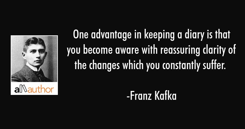 One advantage in keeping a diary is that you become aware with reassuring clarity of the changes... - Franz Kafka Quote