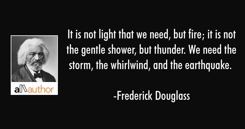 It is not light that we need, but fire; it is not the gentle shower, but thunder. We need the... - Frederick Douglass Quote