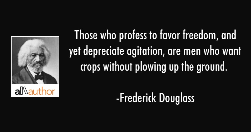Those who profess to favor freedom, and yet depreciate agitation, are men who want crops without... - Frederick Douglass Quote
