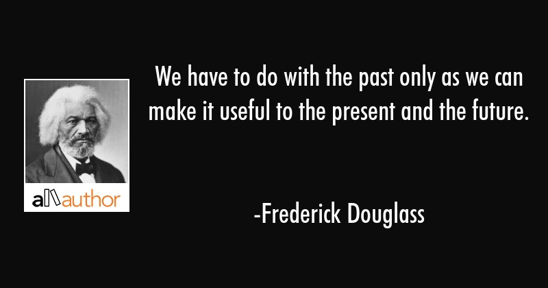 We have to do with the past only as we can make it useful to the present and the future. - Frederick Douglass Quote
