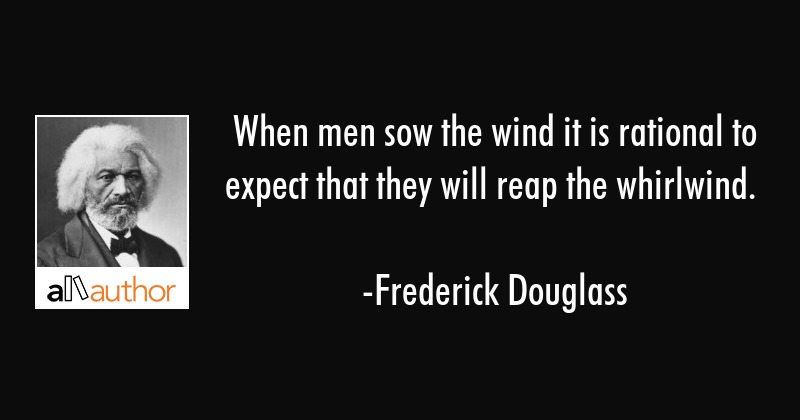 When men sow the wind it is rational to expect that they will reap the whirlwind. - Frederick Douglass Quote