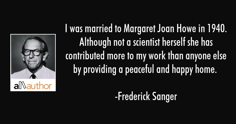 I was married to Margaret Joan Howe in 1940. Although not a scientist herself she has contributed... - Frederick Sanger Quote
