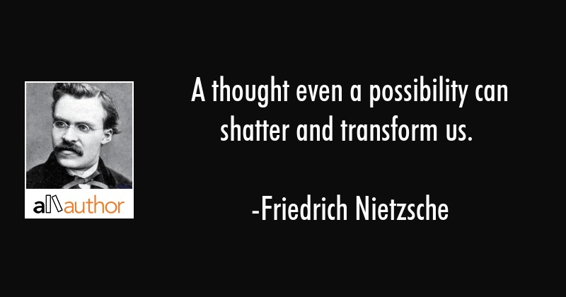A thought even a possibility can shatter and transform us. - Friedrich Nietzsche Quote