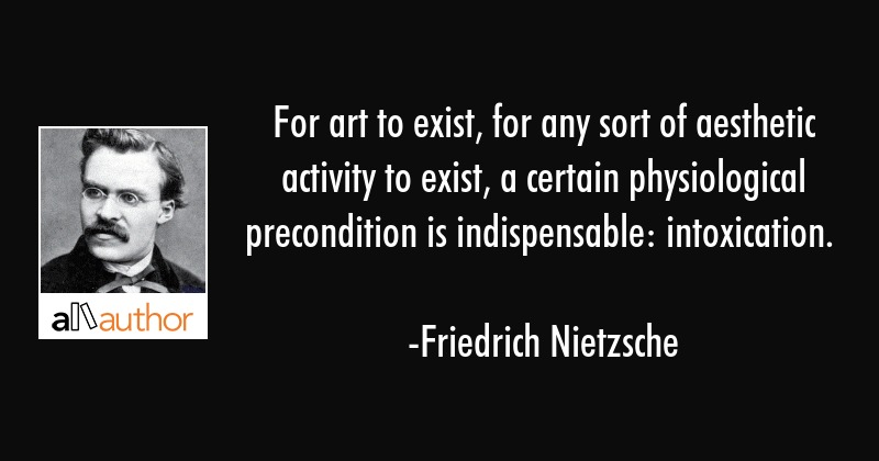 For art to exist, for any sort of aesthetic activity to exist, a certain physiological precondition... - Friedrich Nietzsche Quote