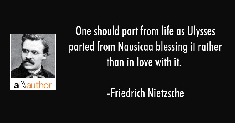 One should part from life as Ulysses parted from Nausicaa blessing it rather than in love with it. - Friedrich Nietzsche Quote