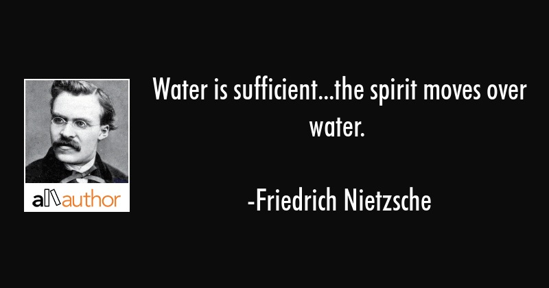 Water is sufficient...the spirit moves over water. - Friedrich Nietzsche Quote